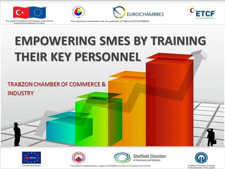 EMPOWERING SMES BY TRAINING THEIR KEY PERSONNEL TRABZON CHAMBER OF COMMERCE & INDUSTRY.