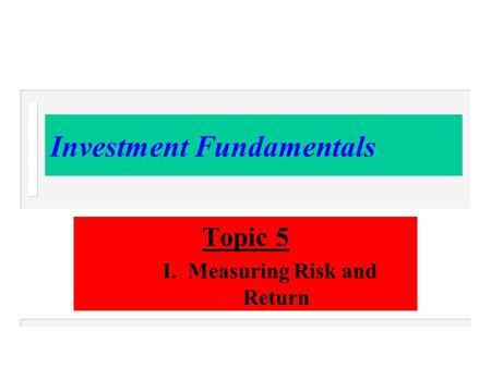 Investment Fundamentals Topic 5 I. Measuring Risk and Return.