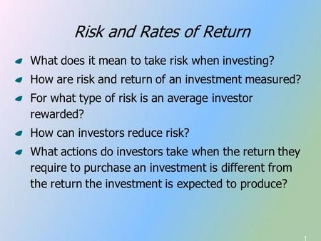 1 Risk and Rates of Return What does it mean to take risk when investing? How are risk and return of an investment measured? For what type of risk is an.