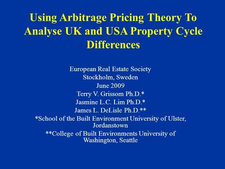 Using Arbitrage Pricing Theory To Analyse UK and USA Property Cycle Differences European Real Estate Society Stockholm, Sweden June 2009 Terry V. Grissom.