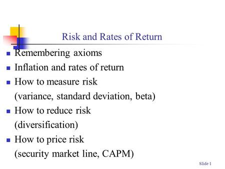 Slide 1 Risk and Rates of Return Remembering axioms Inflation and rates of return How to measure risk (variance, standard deviation, beta) How to reduce.