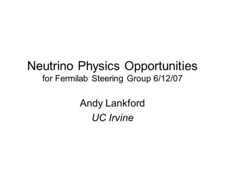 Neutrino Physics Opportunities for Fermilab Steering Group 6/12/07 Andy Lankford UC Irvine.