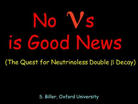 No  s is Good News S. Biller, Oxford University (The Quest for Neutrinoless Double  Decay)