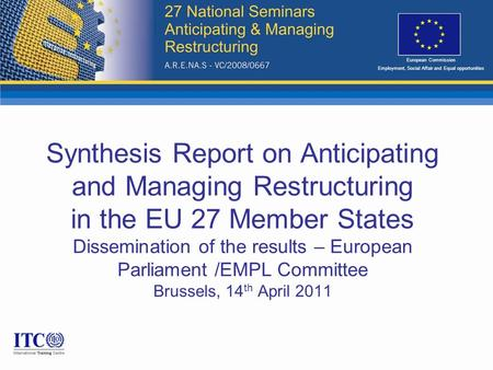 Synthesis Report on Anticipating and Managing Restructuring in the EU 27 Member States Dissemination of the results – European Parliament /EMPL Committee.