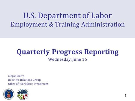 1 U.S. Department of Labor Employment & Training Administration Quarterly Progress Reporting Wednesday, June 16 Megan Baird Business Relations Group Office.