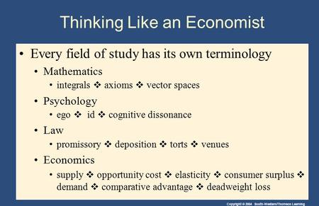 Copyright © 2004 South-Western/Thomson Learning Thinking Like an Economist Every field of study has its own terminology Mathematics integrals  axioms.