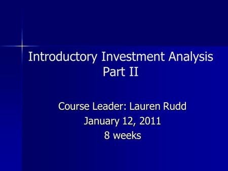 Introductory Investment Analysis Part II Course Leader: Lauren Rudd January 12, 2011 8 weeks.