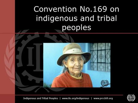 Indigenous and Tribal Peoples | www.ilo.org/indigenous | www.pro169.org Convention No.169 on indigenous and tribal peoples.