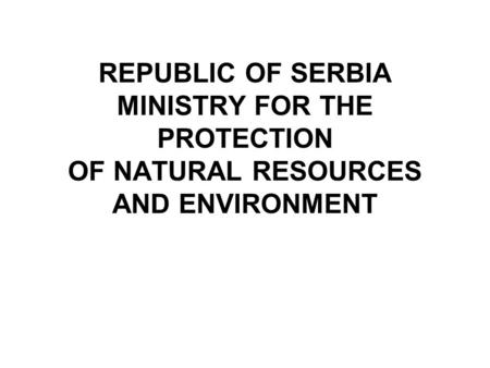 REPUBLIC OF SERBIA MINISTRY FOR THE PROTECTION OF NATURAL RESOURCES AND ENVIRONMENT.