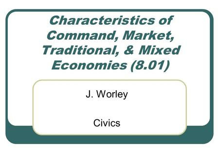 Characteristics of Command, Market, Traditional, & Mixed Economies (8.01) J. Worley Civics.