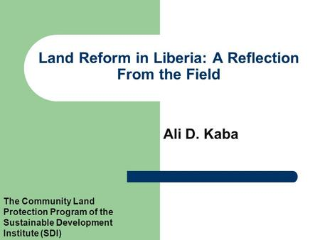 Land Reform in Liberia: A Reflection From the Field Ali D. Kaba The Community Land Protection Program of the Sustainable Development Institute (SDI)