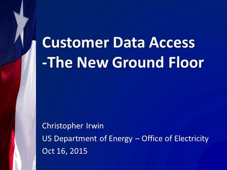 Customer Data Access -The New Ground Floor Christopher Irwin US Department of Energy – Office of Electricity Oct 16, 2015.