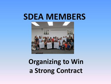 Organizing to Win a Strong Contract SDEA MEMBERS.