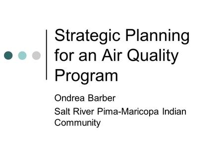 Strategic Planning for an Air Quality Program Ondrea Barber Salt River Pima-Maricopa Indian Community.