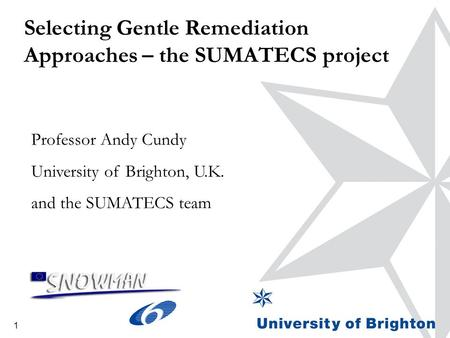 1 Selecting Gentle Remediation Approaches – the SUMATECS project Professor Andy Cundy University of Brighton, U.K. and the SUMATECS team.