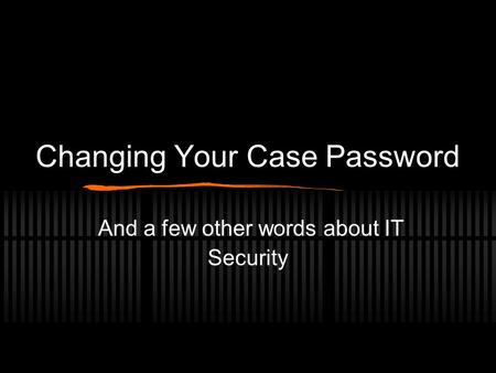 Changing Your Case Password And a few other words about IT Security.