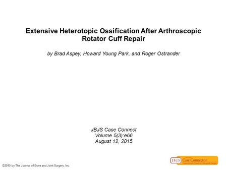 Extensive Heterotopic Ossification After Arthroscopic Rotator Cuff Repair by Brad Aspey, Howard Young Park, and Roger Ostrander JBJS Case Connect Volume.