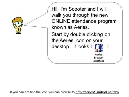 Hi! I'm Scooter and I will walk you through the new ONLINE attendance program known as Aeries. Start by double clicking on the Aeries icon on your desktop.