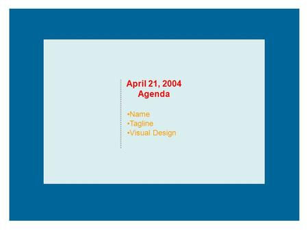 April 21, 2004 Agenda Name Tagline Visual Design.