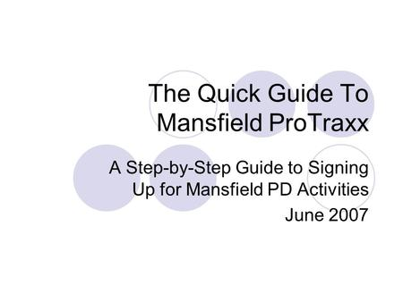 The Quick Guide To Mansfield ProTraxx A Step-by-Step Guide to Signing Up for Mansfield PD Activities June 2007.