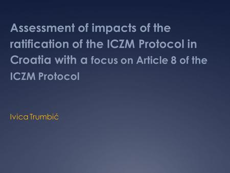 Assessment of impacts of the ratification of the ICZM Protocol in Croatia with a focus on Article 8 of the ICZM Protocol Ivica Trumbić.
