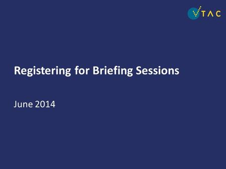 Registering for Briefing Sessions June 2014. Registration for the annual VTAC briefing sessions Opens Tuesday 10 June 2014 12noon Closes Friday 18 July.