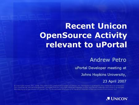 Recent Unicon OpenSource Activity relevant to uPortal Andrew Petro uPortal Developer meeting at Johns Hopkins University, 23 April 2007 © Copyright Unicon,