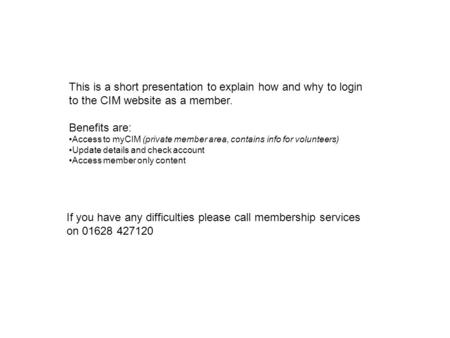 This is a short presentation to explain how and why to login to the CIM website as a member. Benefits are: Access to myCIM (private member area, contains.