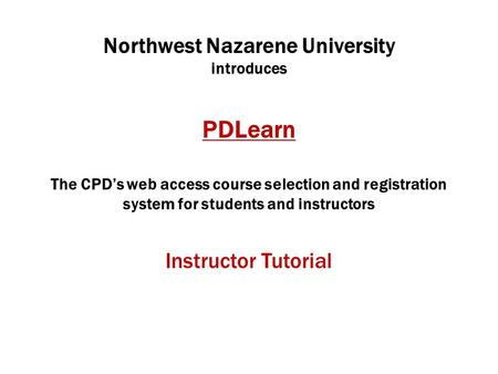 Northwest Nazarene University introduces PDLearn The CPD's web access course selection and registration system for students and instructors Instructor.