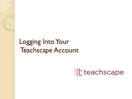 Logging Into Your Teachscape Account. https://teachscape.com Username: (your school  address) Password: teach.