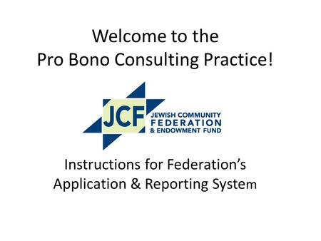 Welcome to the Pro Bono Consulting Practice! Instructions for Federation's Application & Reporting Syste m.
