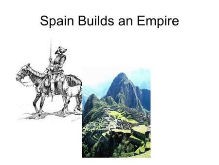 Spain Builds an Empire. Spain gets a Head Start Because of Columbus, the Spanish had a head start in getting to the new world. Spain sent Conquistadors.
