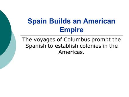 Spain Builds an American Empire The voyages of Columbus prompt the Spanish to establish colonies in the Americas.