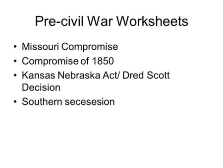 Pre-civil War Worksheets Missouri Compromise Compromise of 1850 Kansas Nebraska Act/ Dred Scott Decision Southern secesesion.