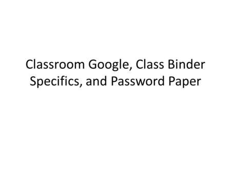 Classroom Google, Class Binder Specifics, and Password Paper.