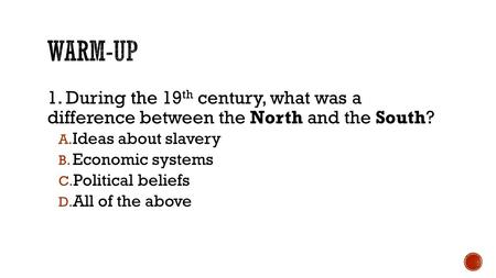 1. During the 19 th century, what was a difference between the North and the South? A. Ideas about slavery B. Economic systems C. Political beliefs D.