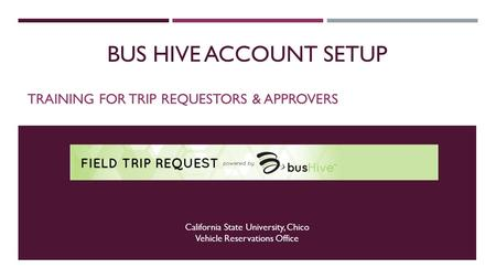 BUS HIVE ACCOUNT SETUP TRAINING FOR TRIP REQUESTORS & APPROVERS California State University, Chico Vehicle Reservations Office.