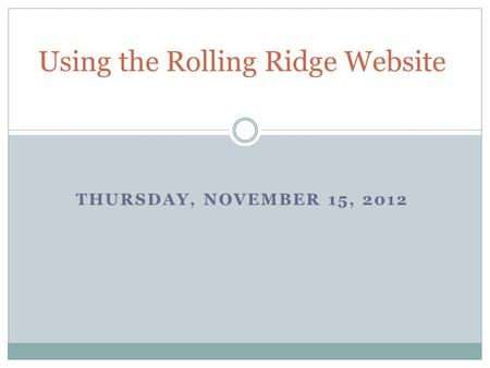 THURSDAY, NOVEMBER 15, 2012 Using the Rolling Ridge Website.