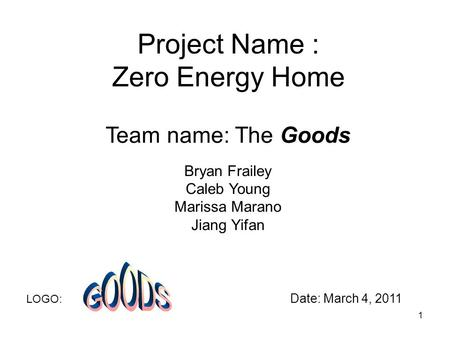 Project Name : Zero Energy Home Team name: The Goods Bryan Frailey Caleb Young Marissa Marano Jiang Yifan LOGO: Date: March 4, 2011 1.
