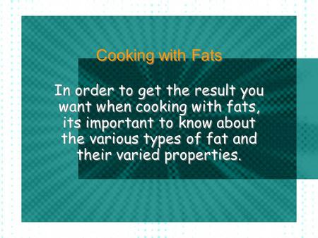 Cooking with Fats In order to get the result you want when cooking with fats, its important to know about the various types of fat and their varied properties.