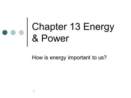 Chapter 13 Energy & Power How is energy important to us? 1.