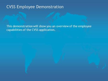 CVSS Employee Demonstration This demonstration will show you an overview of the employee capabilities of the CVSS application.