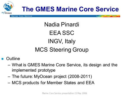 Marine Core Service Marine Core Service presentation 15 May 2008 The GMES Marine Core Service n Outline –What is GMES Marine Core Service, its design and.