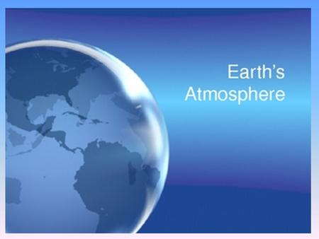 Do Now 1. What is the atmosphere? 2.What are the main gases that compose the atmosphere?