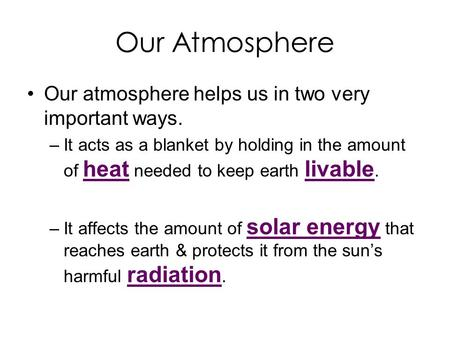 Our Atmosphere Our atmosphere helps us in two very important ways. –It acts as a blanket by holding in the amount of heat needed to keep earth livable.