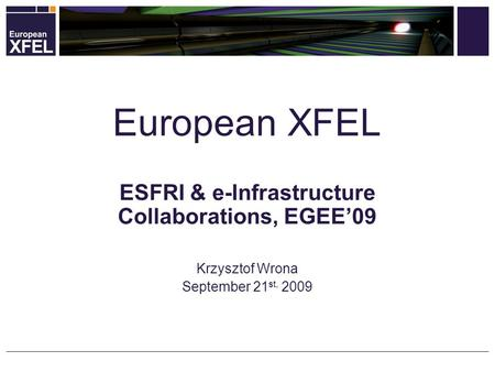 ESFRI & e-Infrastructure Collaborations, EGEE'09 Krzysztof Wrona September 21 st, 2009 European XFEL.