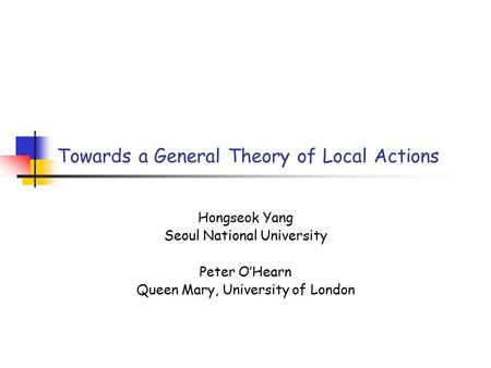 Towards a General Theory of Local Actions Hongseok Yang Seoul National University Peter O'Hearn Queen Mary, University of London.