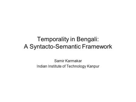 Temporality in Bengali: A Syntacto-Semantic Framework Samir Karmakar Indian Institute of Technology Kanpur.