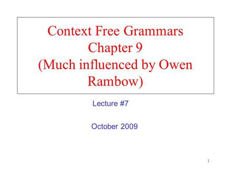 1 Context Free Grammars Chapter 9 (Much influenced by Owen Rambow) October 2009 Lecture #7.