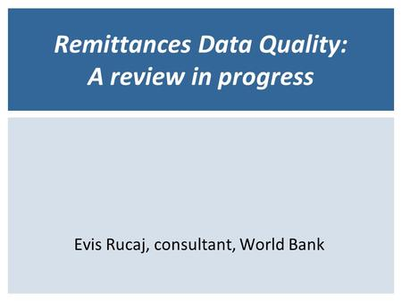 Remittances Data Quality: A review in progress Evis Rucaj, consultant, World Bank.